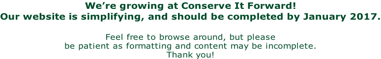 We're growing at Conserve It Forward! Our website is simplifying, and should be completed by January 2017.  Feel free to browse around, but please  be patient as formatting and content may be incomplete. Thank you!